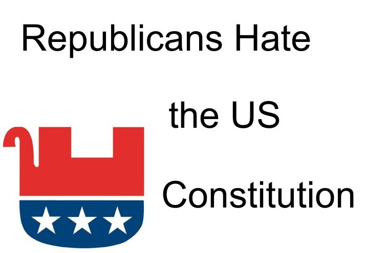 GOP Hates the US Constitution